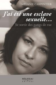 J'ai été une esclave sexuelle  Se sortir des gangs de rue Quand l'adolescence se change en cauchemar Auteure : Mélanie Carpentier,  Béliveau éditeur