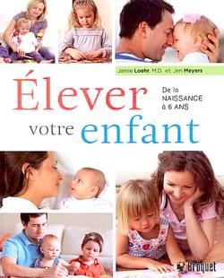 Élever votre enfant de la naissance à six ans Auteurs : Jamie Loehr  et Jen Meyers Éditeur : Broquet