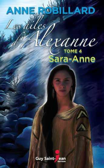 Les ailes d'Alexanne, tome 4, Sara Anne Auteure : Anne Robillard Éditeur : Guy Saint-Jean