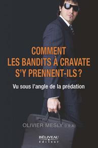 LIVRE - Argent - Comment les bandits à cravate s'y prennent-ils ? Vu sous l'angle de la prédation Auteur : Olivier Mesly, D.B.A. Béliveau éditeur