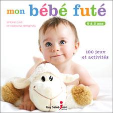MON BÉBÉ FUTÉ : DE 0 À 2 ANS  Auteures : Simone Cave Docteur Caroline Fertleman Guy Saint-Jean éditeur