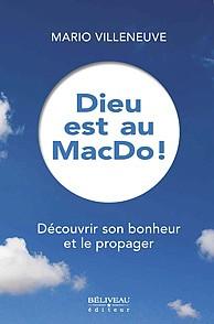 Dieu est au MacDo ! Découvrir son bonheur et le propager Auteur : Mario Villeneuve Béliveau éditeur