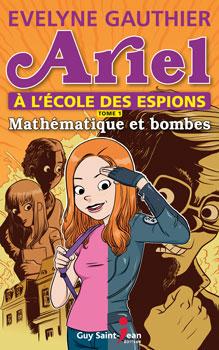 Ariel à l'école des espions,  tome 1: Mathématique et bombes  Auteure Evelyne Gauthier  Éditeur Guy Saint-Jean