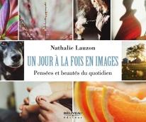 Un jour à la fois en images Pensées et beautés du quotidien Auteure : Nathalie Lauzon Béliveau éditeur