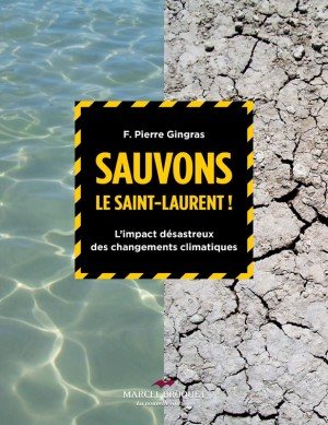 Sauvons le Saint-Laurent ! Limpact désastreux des changements climatiques Auteur F. Pierre Gingras Éditions Marcel Broquet