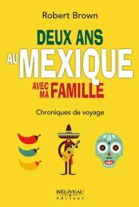 Deux ans au Mexique avec ma famille, Chroniques de voyage, écrit par Robert Brown, est publié chez Béliveau éditeur.