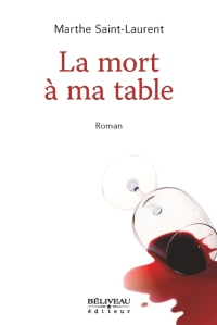 La mort à ma table Auteure : Marthe Saint-Laurent Béliveau éditeur