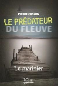 Le prédateur du fleuve,Le Marinier  Auteur : Pierre Cusson Éditeur : Polar Presse