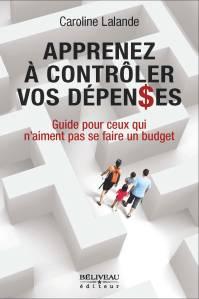 Apprenez à contrôler vos dépenses Guide pour ceux qui n'aiment pas se faire un budget Auteure :  Caroline Lalande, M.B.A. (HEC Montréal) Béliveau éditeur