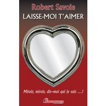 Laisse-moi t'aimer - Miroir, miroir, dis-moi qui je suis...!, de Robert Savoie, est publié chez Performance Edition.