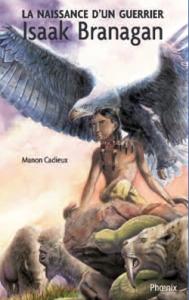 Isaak Branagan, La naissance d'un guerrier de Manon Cadieux est publié aux éditions du Phoenix, dans la collection Premières Nations.