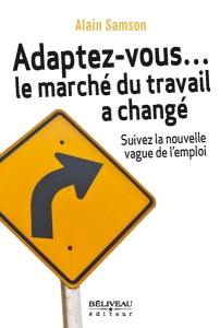 Alain Samson sur le milieu du travail au Québec, Adaptez-vous... le marché du travail a changé - Suivez la nouvelle vague de l'emploi