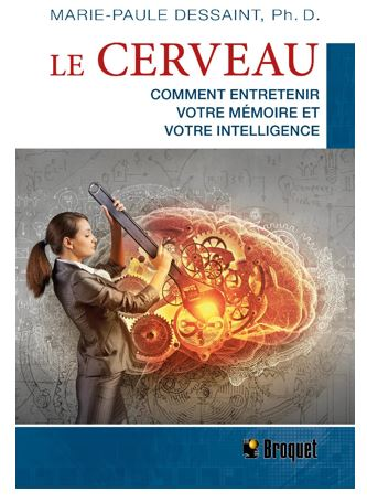 Le CERVEAU Comment entretenir votre mémoire et votre intelligence Auteure : Marie-Paule Dessaint, Ph. D. Éditeur : Broquet